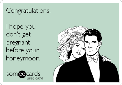 Congratulations.  I hope you don't get pregnant before your honeymoon.