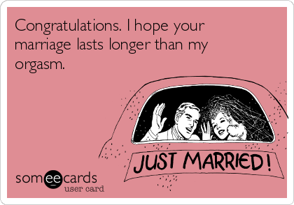 Congratulations. I hope your marriage lasts longer than my orgasm.