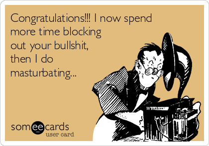 Congratulations!!! I now spend more time blocking out your bullshit, then I do masturbating...