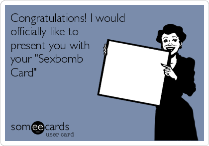 "Congratulations! I would officially like to present you with your ""Sexbomb Card"""