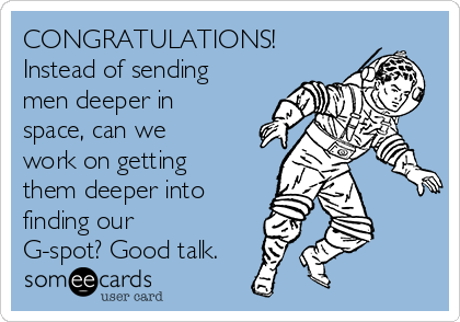 CONGRATULATIONS! Instead of sending men deeper in space, can we work on getting them deeper into finding our G-spot? Good talk.