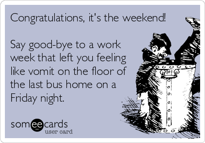 Congratulations, it's the weekend!  Say good-bye to a work week that left you feeling like vomit on the floor of the last bus home on a Friday night.