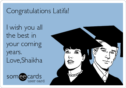 Congratulations Latifa!  I wish you all the best in your coming years. Love,Shaikha