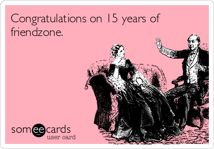 Congratulations on 15 years of friendzone.