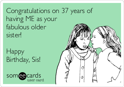 Congratulations on 37 years of having ME as your fabulous older sister!  Happy Birthday, Sis!