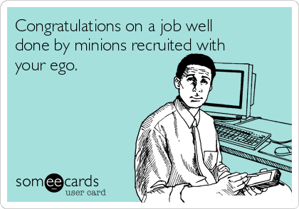 Congratulations on a job well done by minions recruited with your ego.