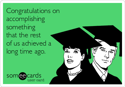 Congratulations on accomplishing something that the rest of us achieved a long time ago.