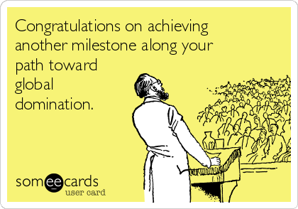 Congratulations on achieving another milestone along your path toward global domination.