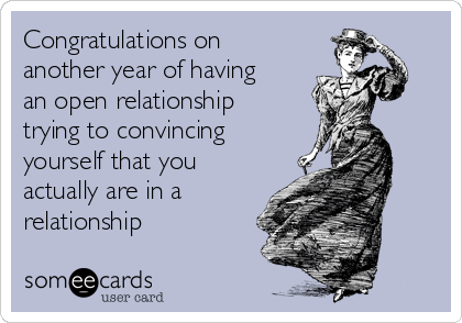 Congratulations on another year of having an open relationship trying to convincing yourself that you actually are in a relationship