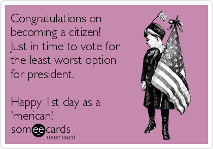 Congratulations on becoming a citizen! Just in time to vote for the least worst option for president.    Happy 1st day as a 'merican!