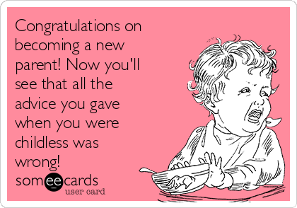 Congratulations on becoming a new parent! Now you'll see that all the advice you gave when you were childless was wrong!