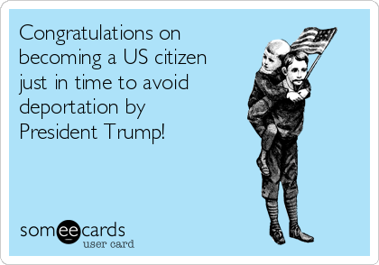 Congratulations on becoming a US citizen just in time to avoid deportation by  President Trump!