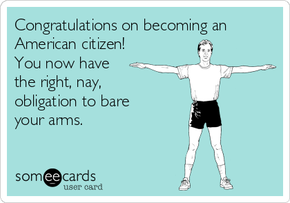 Congratulations on becoming an American citizen! You now have the right, nay, obligation to bare your arms.