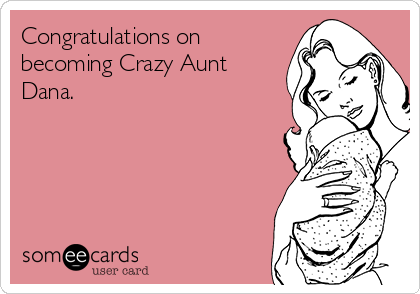Congratulations on becoming Crazy Aunt Dana.