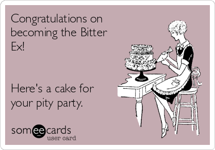 Congratulations on becoming the Bitter Ex!   Here's a cake for your pity party.