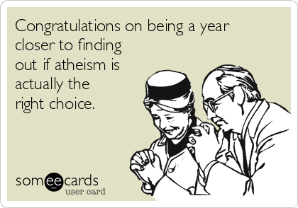Congratulations on being a year closer to finding out if atheism is actually the right choice.