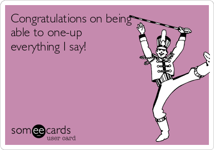 Congratulations on being able to one-up everything I say!