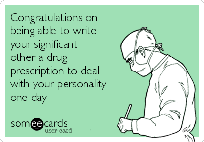 Congratulations on being able to write your significant other a drug prescription to deal with your personality one day