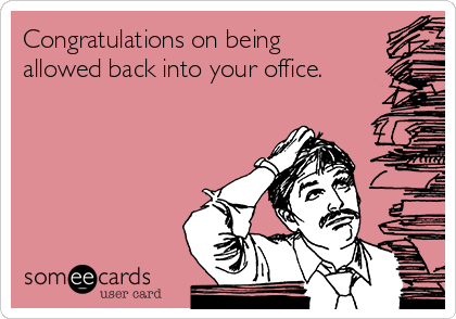 Congratulations on being allowed back into your office.