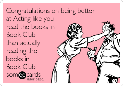 Congratulations on being better at Acting like you read the books in Book Club, than actually reading the books in Book Club!