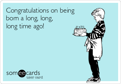 Congratulations on being born a long, long, long time ago!