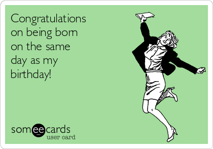 Congratulations on being born  on the same day as my  birthday!
