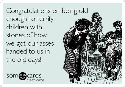 Congratulations on being old enough to terrify children with stories of how we got our asses handed to us in the old days!