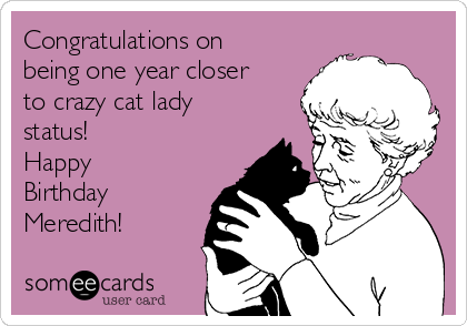 Congratulations on being one year closer to crazy cat lady status! Happy Birthday Meredith!