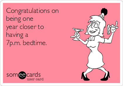 Congratulations on being one year closer to having a 7p.m. bedtime.