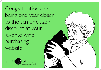 Congratulations on being one year closer to the senior citizen discount at your favorite wine purchasing website!