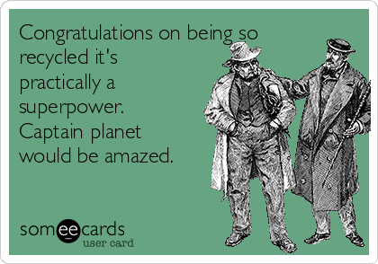Congratulations on being so recycled it's practically a superpower. Captain planet would be amazed.