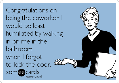 Congratulations on being the coworker I would be least humiliated by walking in on me in the bathroom when I forgot to lock the door.