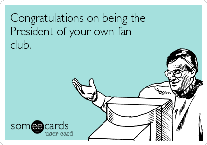 Congratulations on being the President of your own fan club.
