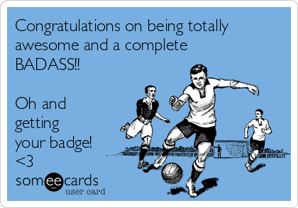 Congratulations on being totally awesome and a complete BADASS!!   Oh and getting your badge! <3
