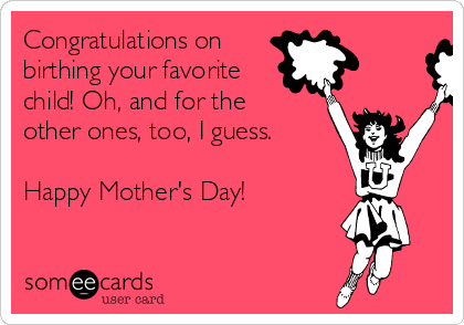 Congratulations on  birthing your favorite child! Oh, and for the other ones, too, I guess.  Happy Mother's Day!