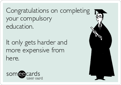 Congratulations on completing your compulsory education.  It only gets harder and more expensive from here.
