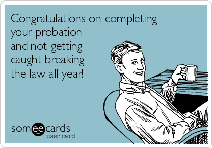 Congratulations on completing your probation and not getting caught breaking the law all year!