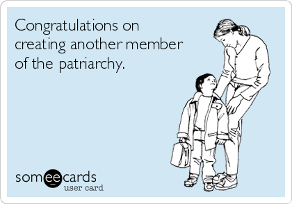 Congratulations on creating another member of the patriarchy.
