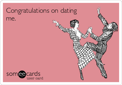Congratulations on dating me.