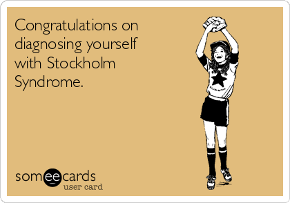 Congratulations on  diagnosing yourself with Stockholm Syndrome.