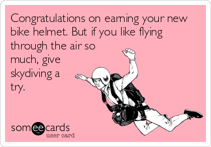 Congratulations on earning your new bike helmet. But if you like flying through the air so much, give skydiving a try.