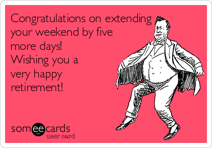 Congratulations on extending your weekend by five more days! Wishing you a very happy retirement!