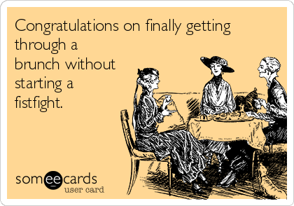 Congratulations on finally getting through a brunch without starting a fistfight.