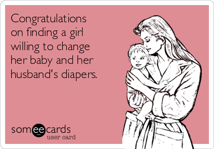 Congratulations  on finding a girl willing to change her baby and her husband's diapers.
