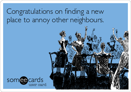 Congratulations on finding a new place to annoy other neighbours.