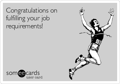 Congratulations on fulfilling your job requirements!