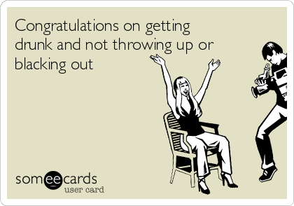 Congratulations on getting drunk and not throwing up or blacking out