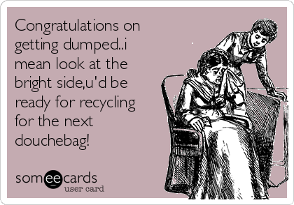 Congratulations on getting dumped..i mean look at the bright side,u'd be ready for recycling for the next douchebag!