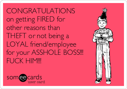 CONGRATULATIONS  on getting FIRED for  other reasons than THEFT or not being a LOYAL friend/employee  for your ASSHOLE BOSS!!! FUCK HIM!!!