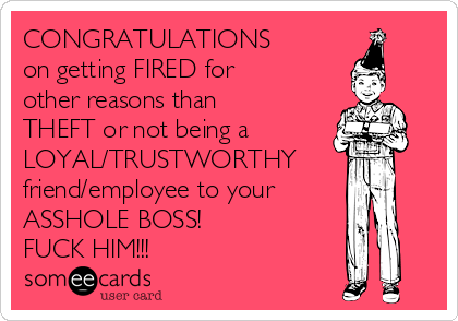 CONGRATULATIONS  on getting FIRED for other reasons than THEFT or not being a  LOYAL/TRUSTWORTHY friend/employee to your ASSHOLE BOSS! FUCK HIM!!!